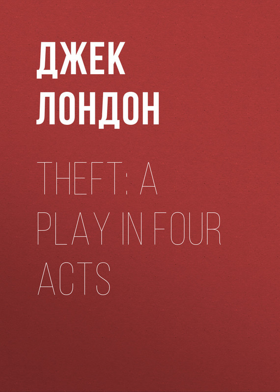 Theft: A Play In Four Acts – Джек Лондон