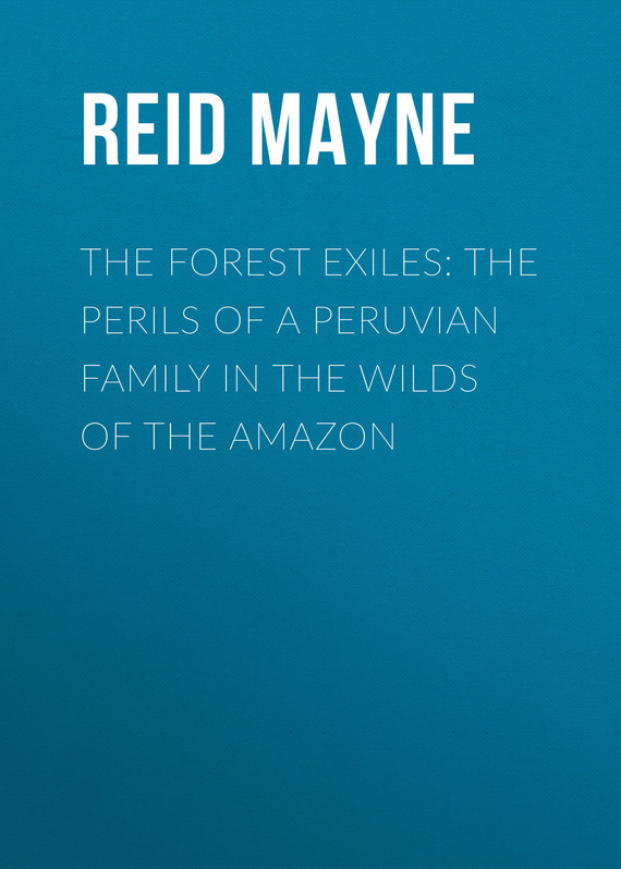 The Forest Exiles: The Perils of a Peruvian Family in the Wilds of the Amazon – Mayne Reid