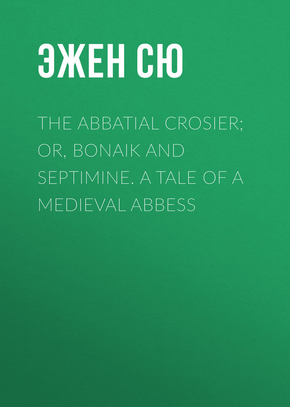 The Abbatial Crosier; or, Bonaik and Septimine. A Tale of a Medieval Abbess – Эжен Сю