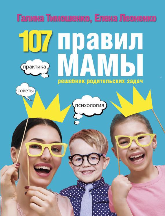 Галина Тимошенко, Елена Леоненко «107 правил мамы. Решебник родительских задач»