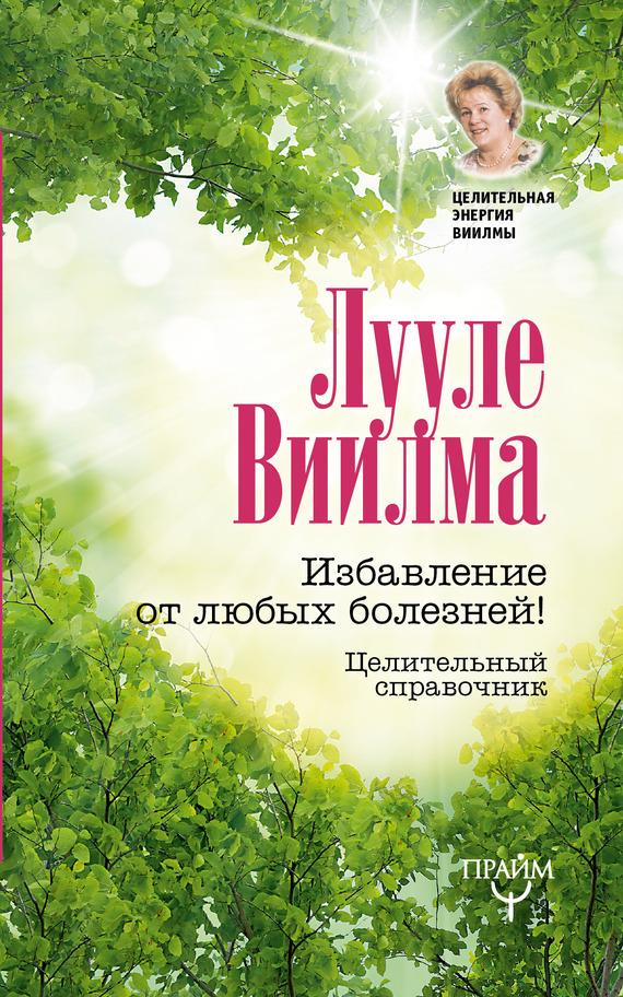 Лууле Виилма «Избавление от любых болезней! Целительный справочник»