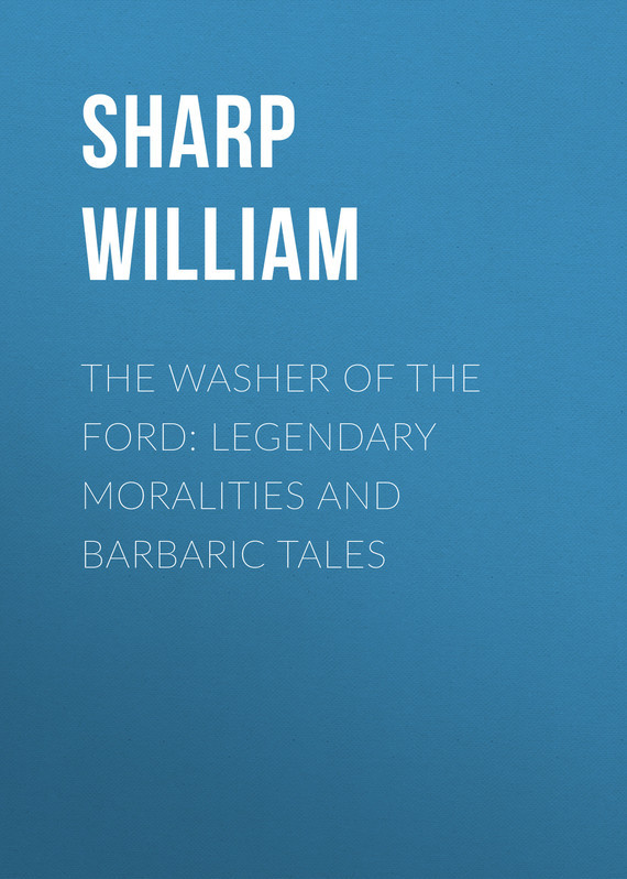 The Washer of the Ford: Legendary moralities and barbaric tales – William Sharp