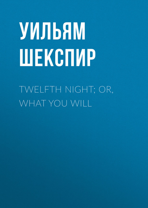 Twelfth Night; Or, What You Will – Уильям Шекспир