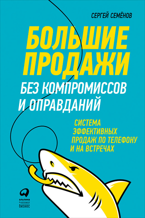 Обложка книги Большие продажи без компромиссов и оправданий: Система эффективных продаж по телефону и на встречах