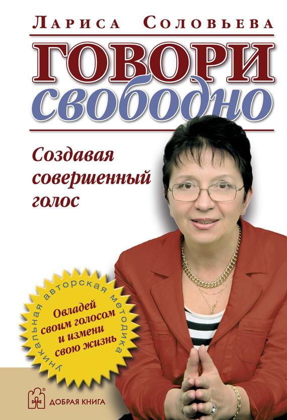 Лариса Соловьева «Говори свободно. Создавая совершенный голос»