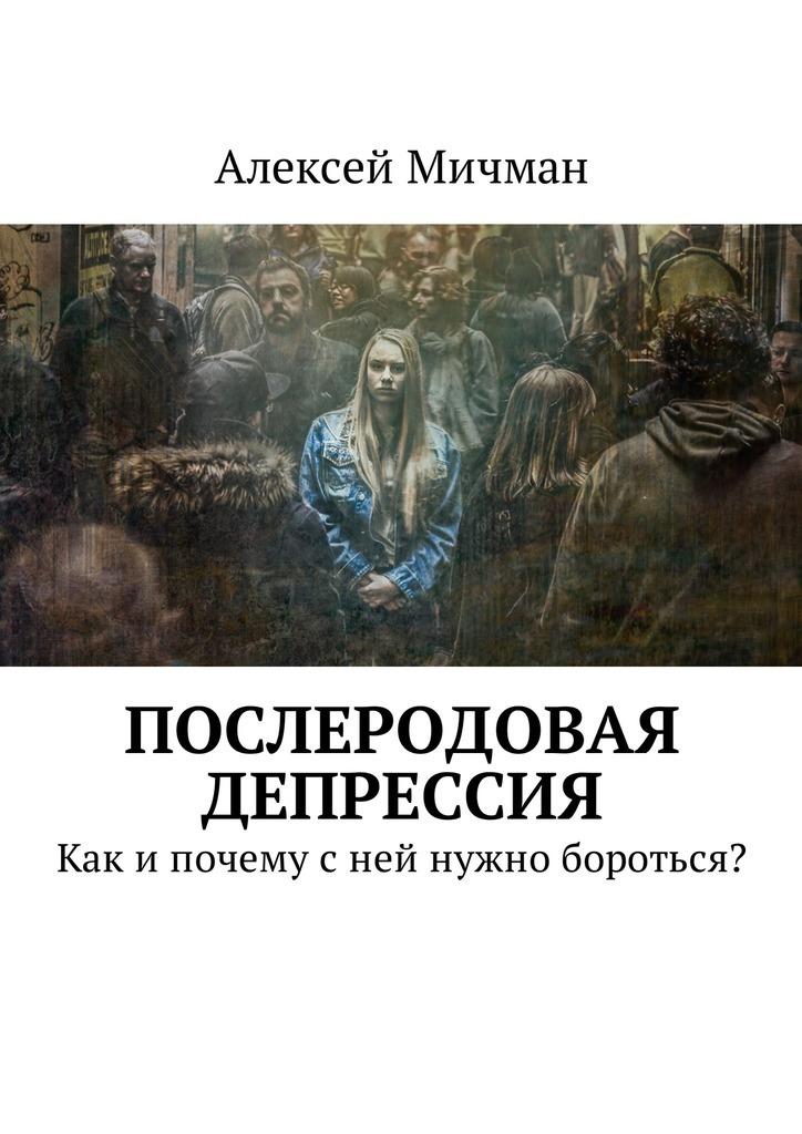 Алексей Мичман «Послеродовая депрессия. Как ипочему сней нужно бороться?»
