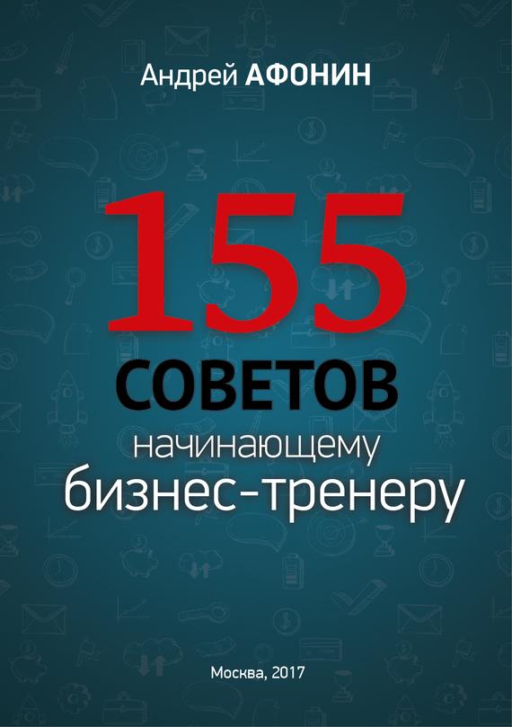 Андрей Афонин «155 советов начинающему бизнес-тренеру»