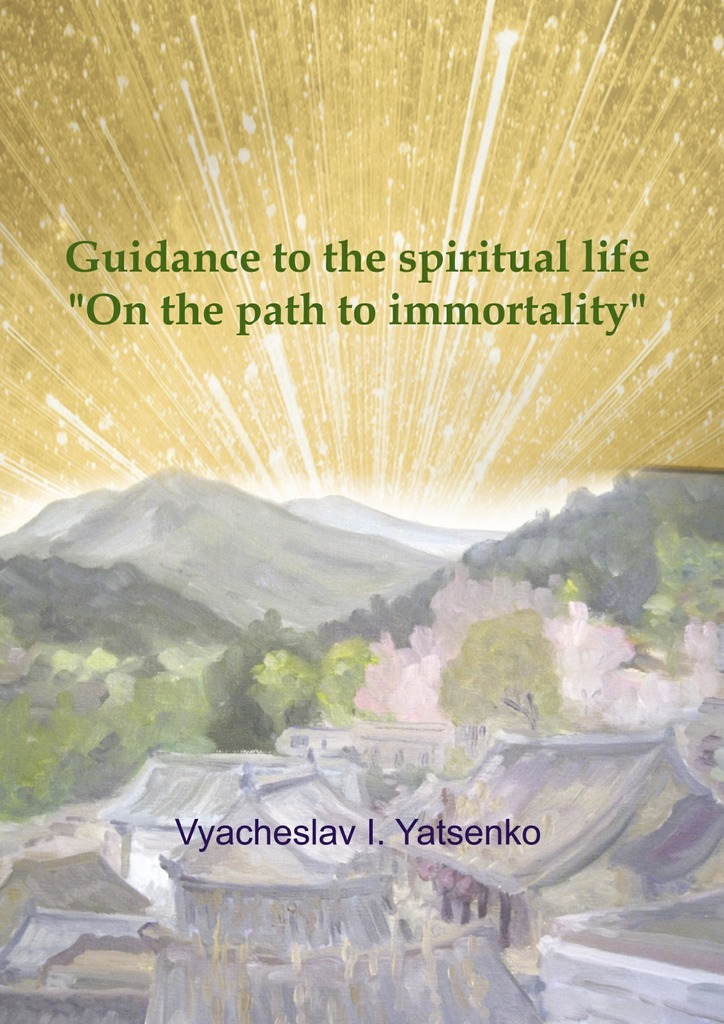 Guidance to the spiritual life. On the path to immortality – Vyacheslav Yatsenko