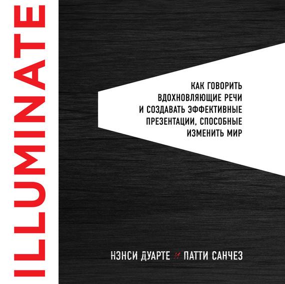 Обложка книги Illuminate: как говорить вдохновляющие речи и создавать эффективные презентации, способные изменить историю