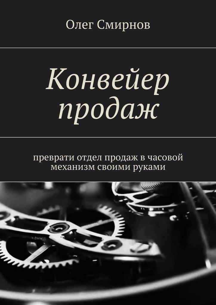 Обложка книги Конвейер продаж. Преврати отдел продаж в часовой механизм своими руками