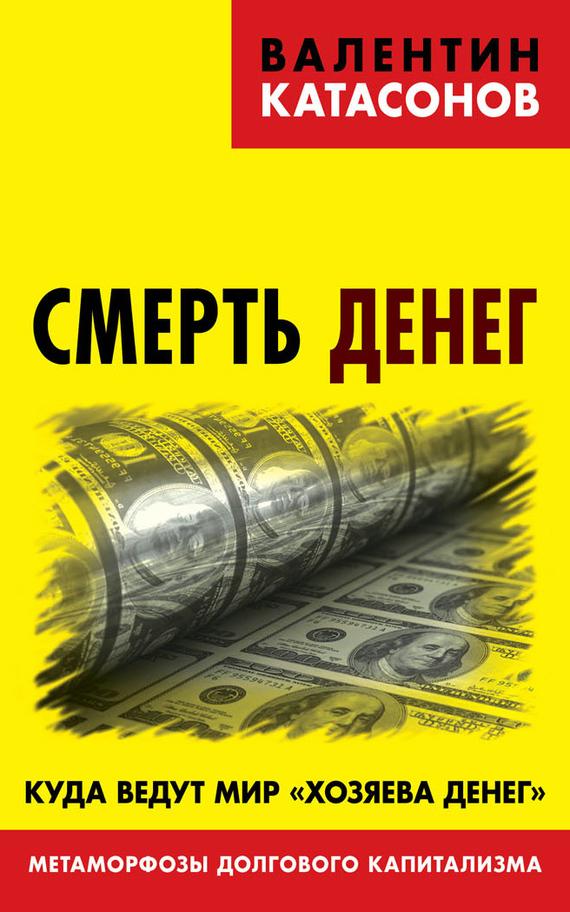 Обложка книги Смерть денег. Куда ведут мир «хозяева денег». Метаморфозы долгового капитализма