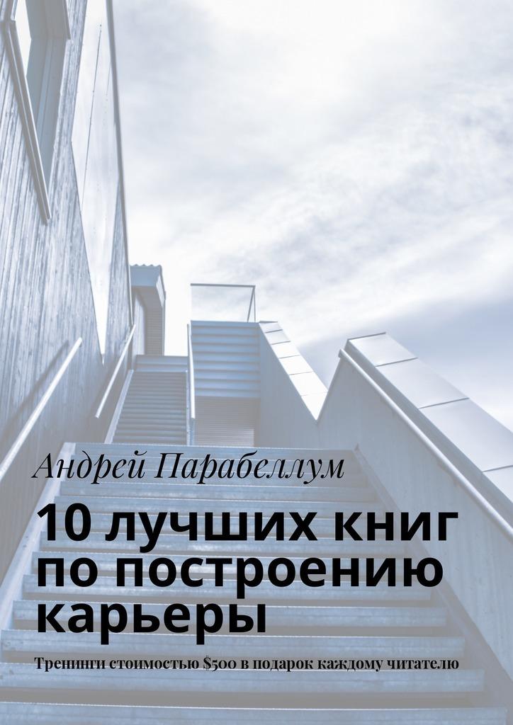 Обложка книги 10лучших книг попостроению карьеры. Тренинги стоимостью$500вподарок каждому читателю