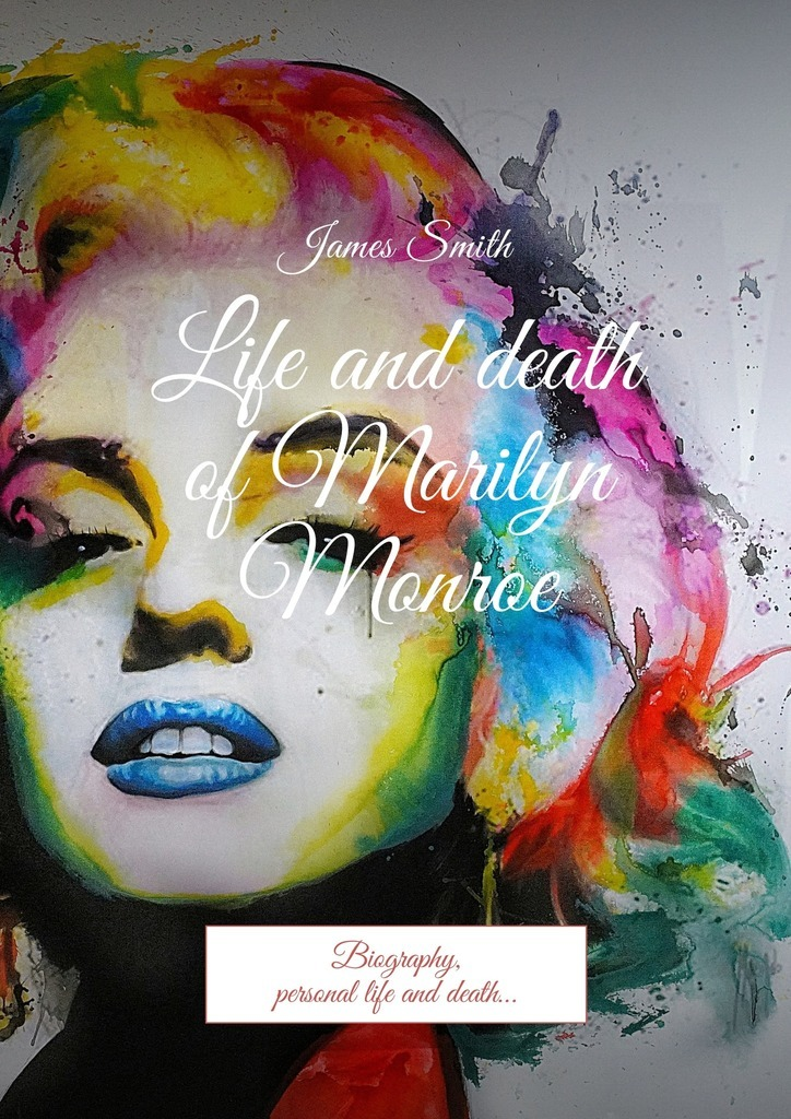 Life and death of Marilyn Monroe. Biography, personal life and death… – James Smith