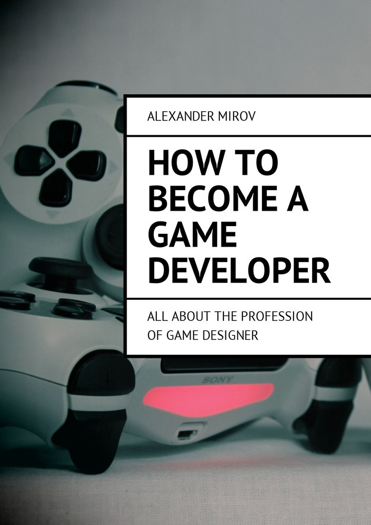 How to become a game developer. All about the profession of game designer – Alexander Mirov