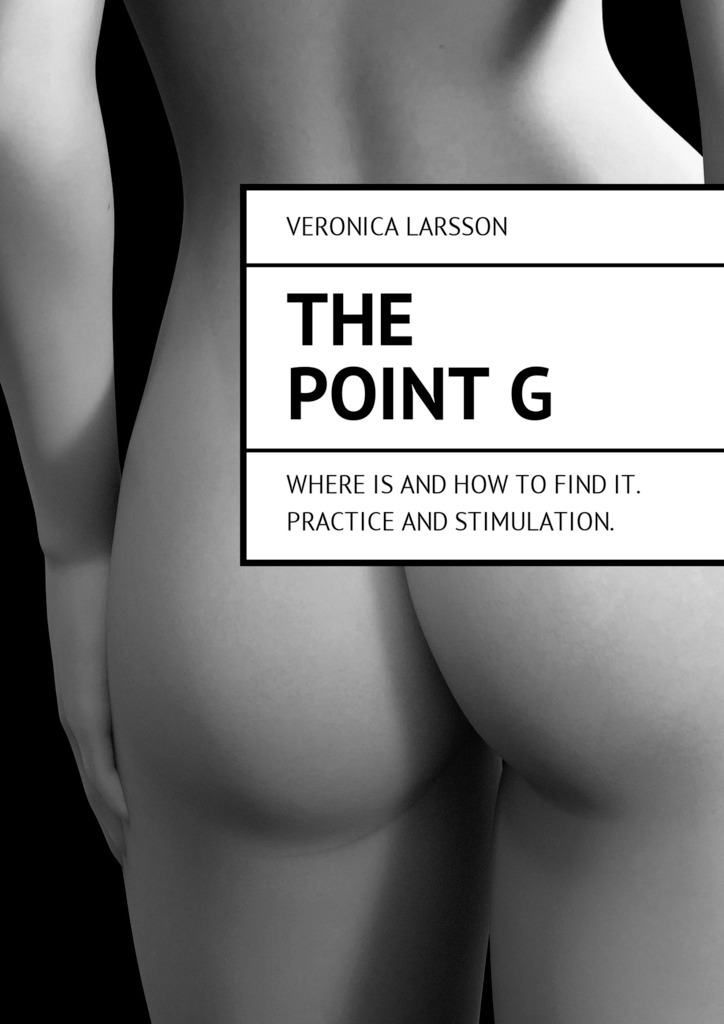 The point G. Where is and how to find it. Practice and stimulation – Veronica Larsson