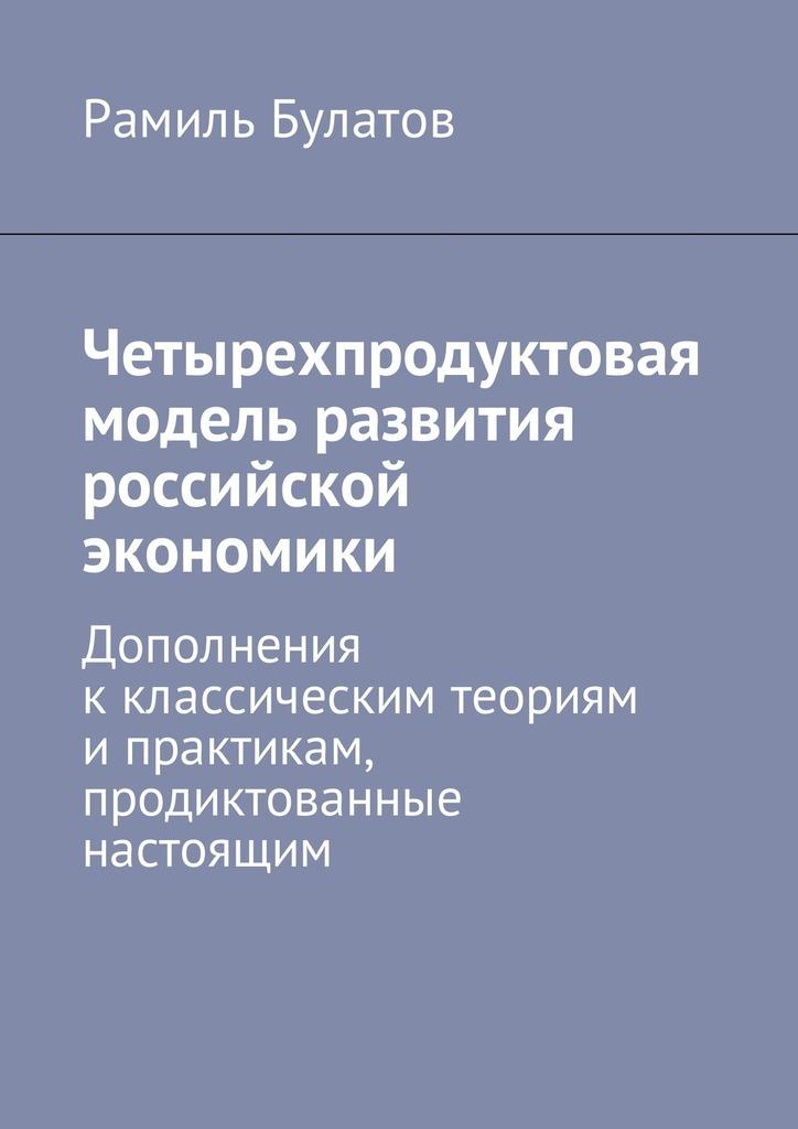 фото обложки издания Четырехпродуктовая модель развития российской экономики. Дополнения кклассическим теориям ипрактикам, продиктованные настоящим