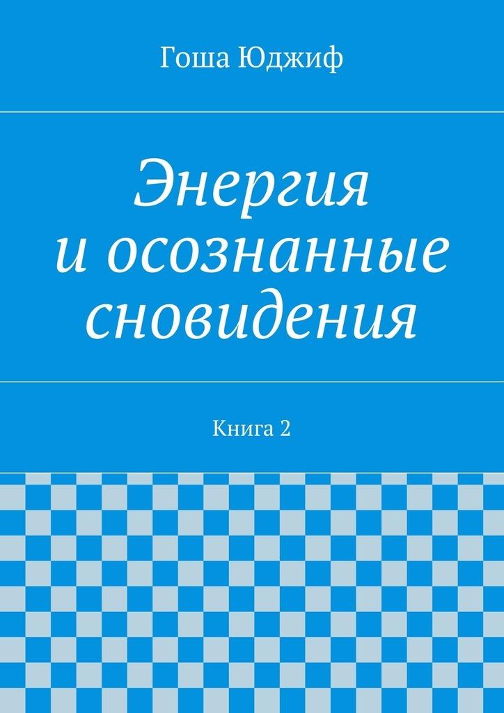 Гоша Юджиф «Энергия иосознанные сновидения. Книга2»
