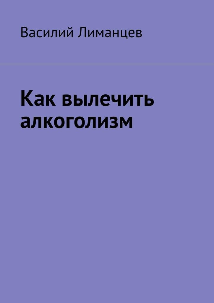 Василий Лиманцев «Как вылечить алкоголизм»