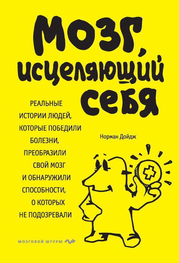 Норман Дойдж «Мозг, исцеляющий себя. Реальные истории людей, которые победили болезни, преобразили свой мозг и обнаружили способности, о которых не подозревали»