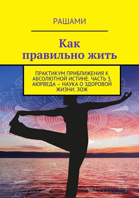 Рашами «Как правильно жить. Практикум приближения к абсолютной истине. Часть 3. Аюрведа – наука о здоровой жизни. ЗОЖ»