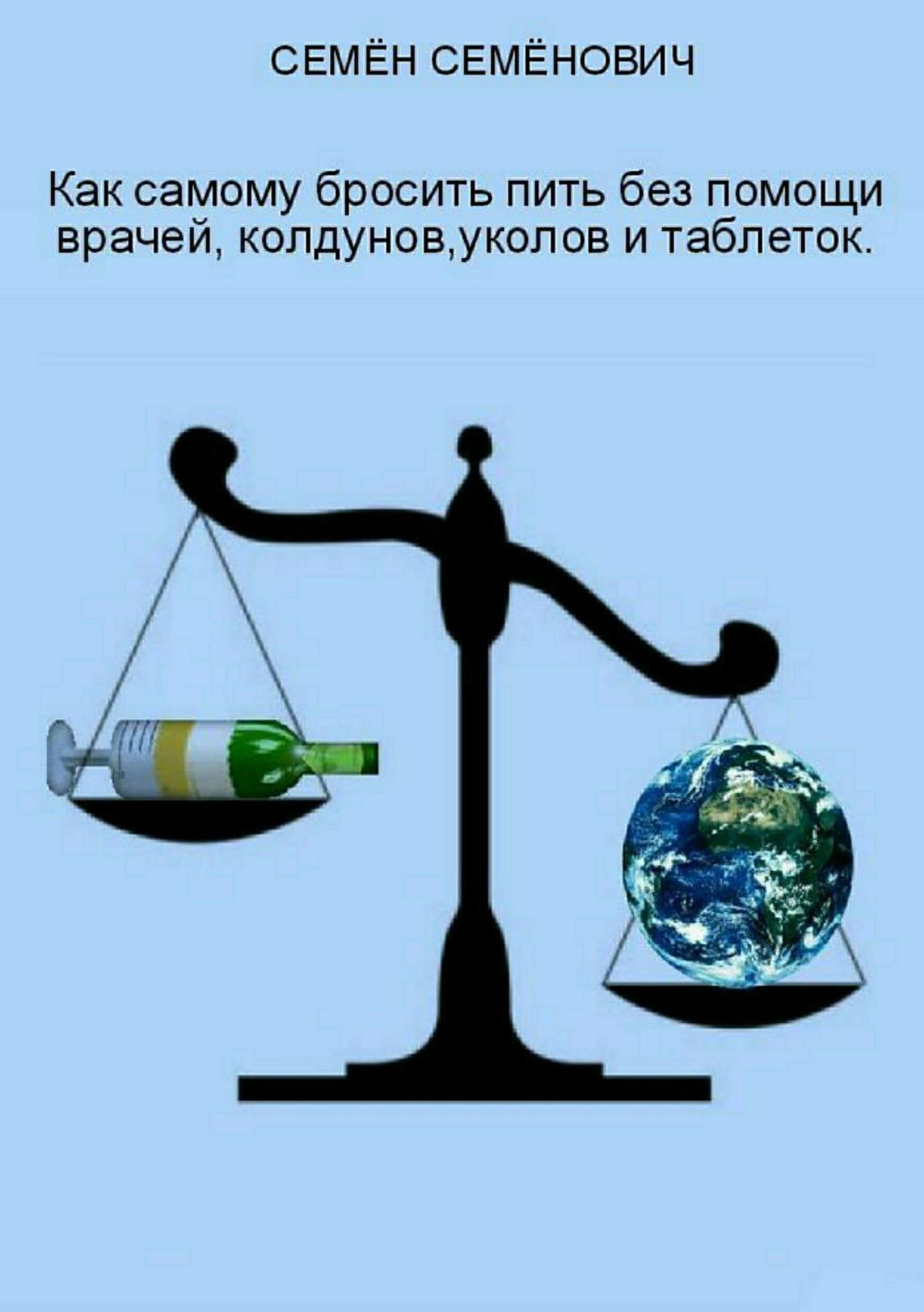 Семён Семёнов «Как самому бросить пить без помощи врачей, колдунов, уколов и таблеток»