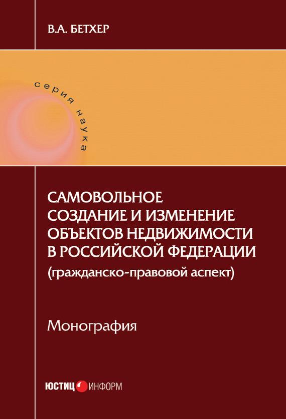 фото обложки издания Самовольное создание и изменение объектов недвижимости в Российской Федерации (гражданско-правовой аспект)