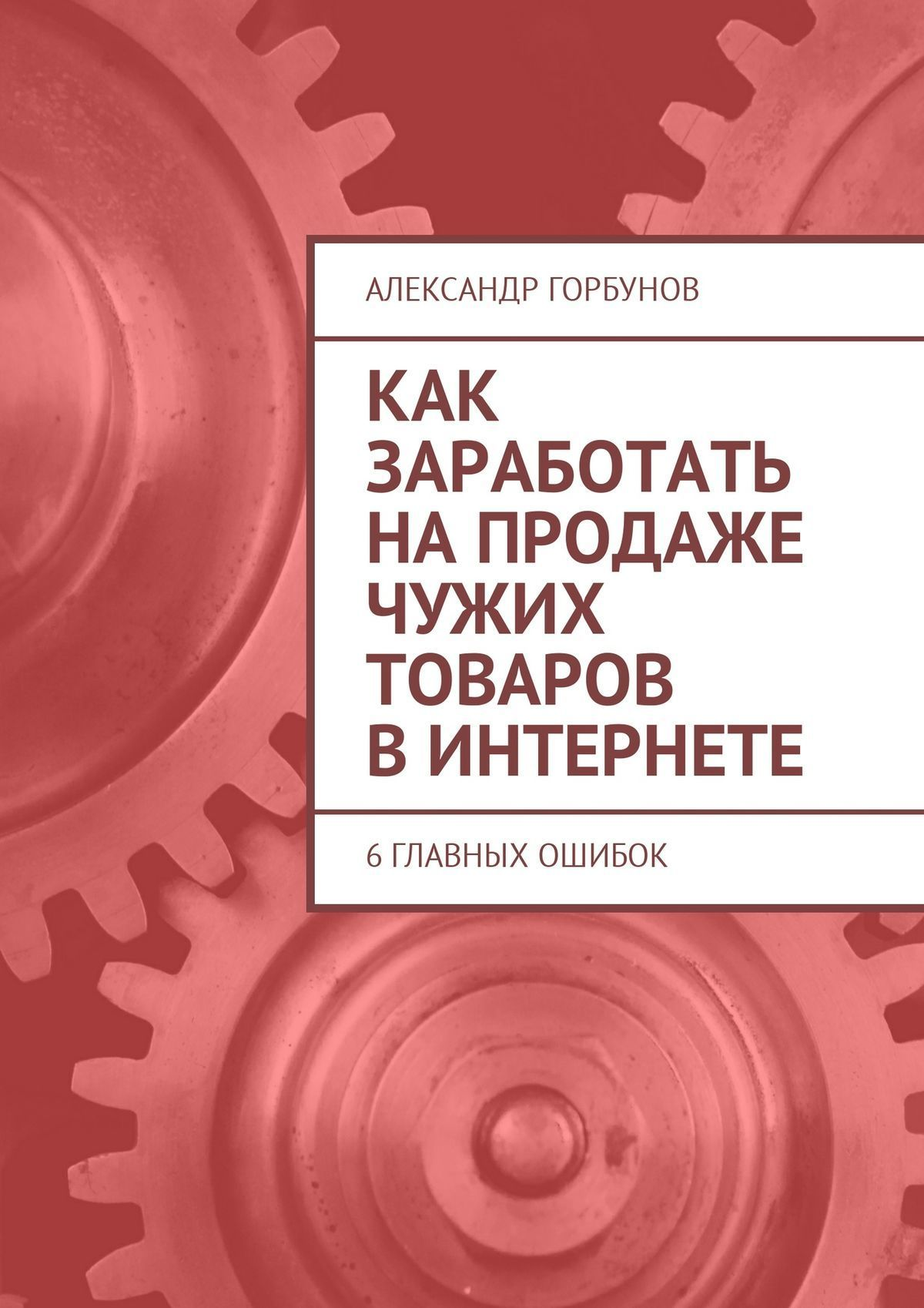 Обложка книги Как заработать напродаже чужих товаров вИнтернете. 6главных ошибок