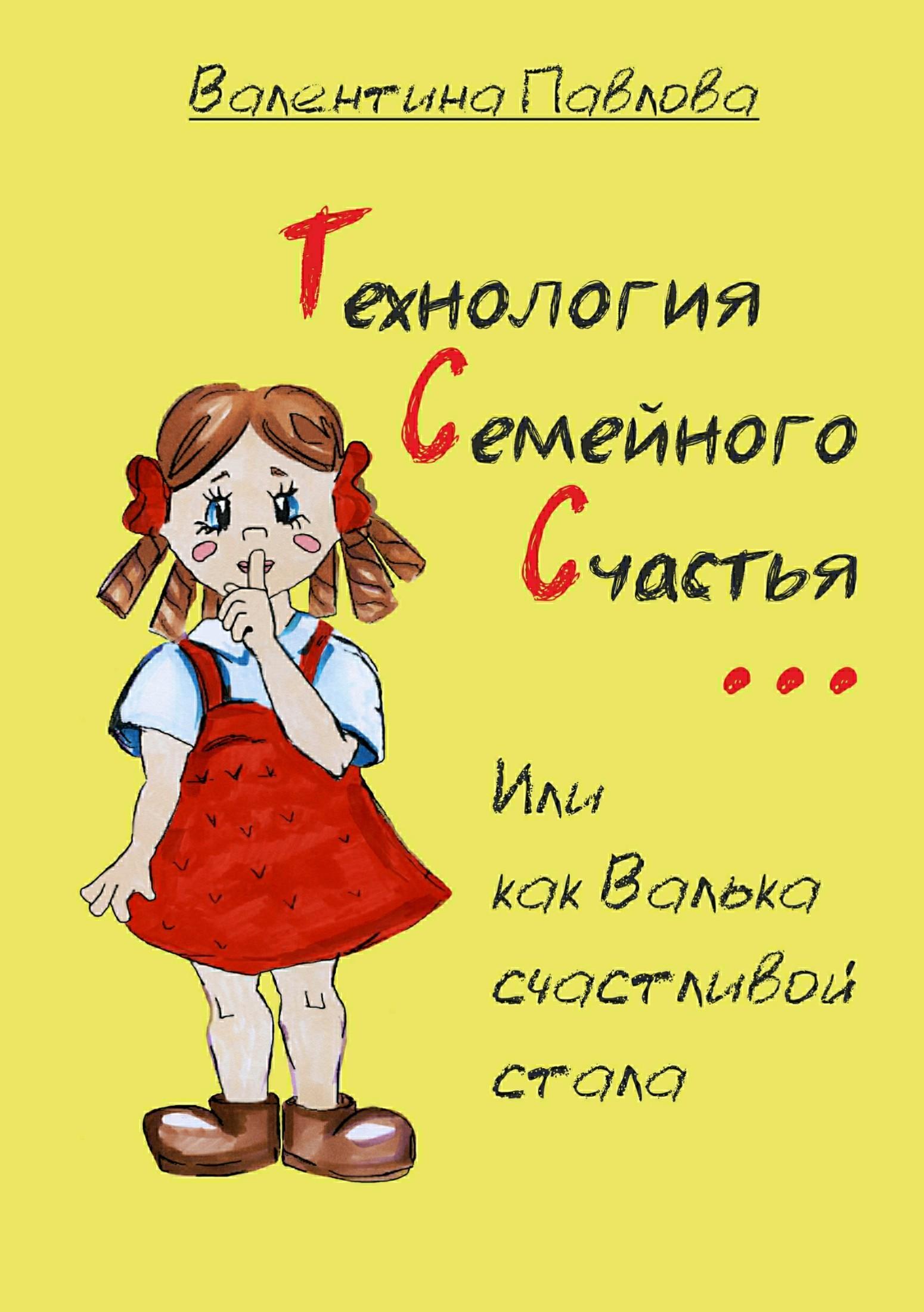 Валентина Павлова «Технология Семейного Счастья, или как Валька счастливой стала»