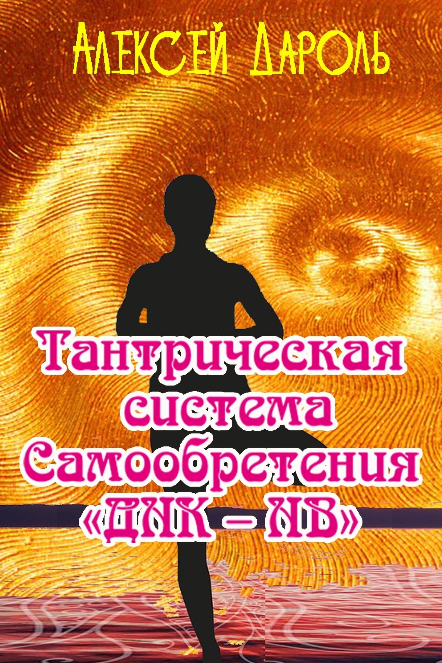 Алексей Дароль «Тантрическая система Самообретения «ДНК – НВ»»