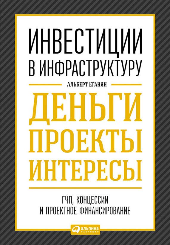 Обложка книги Инвестиции в инфраструктуру: Деньги, проекты, интересы. ГЧП, концессии, проектное финансирование