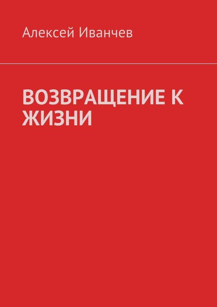 Алексей Иванчев «Возвращение к жизни. Помощь больным алкоголизмом»