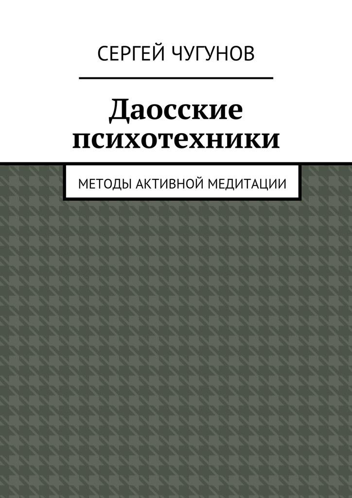 Сергей Чугунов «Даосские психотехники. Методы активной медитации»