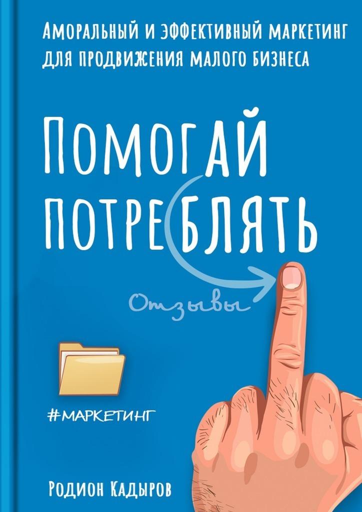 Обложка книги Помогай потреблять. Аморальный и эффективный маркетинг для продвижения малого бизнеса