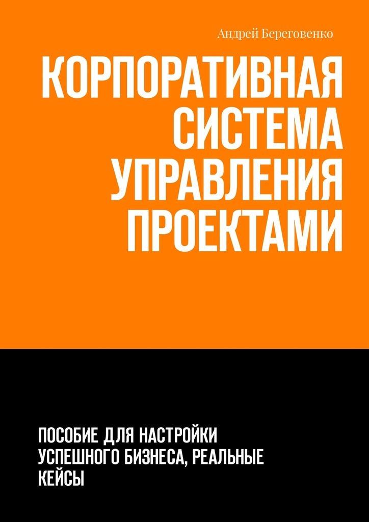 Обложка книги Корпоративная система управления проектами. Пособие для настройки успешного бизнеса, реальные кейсы