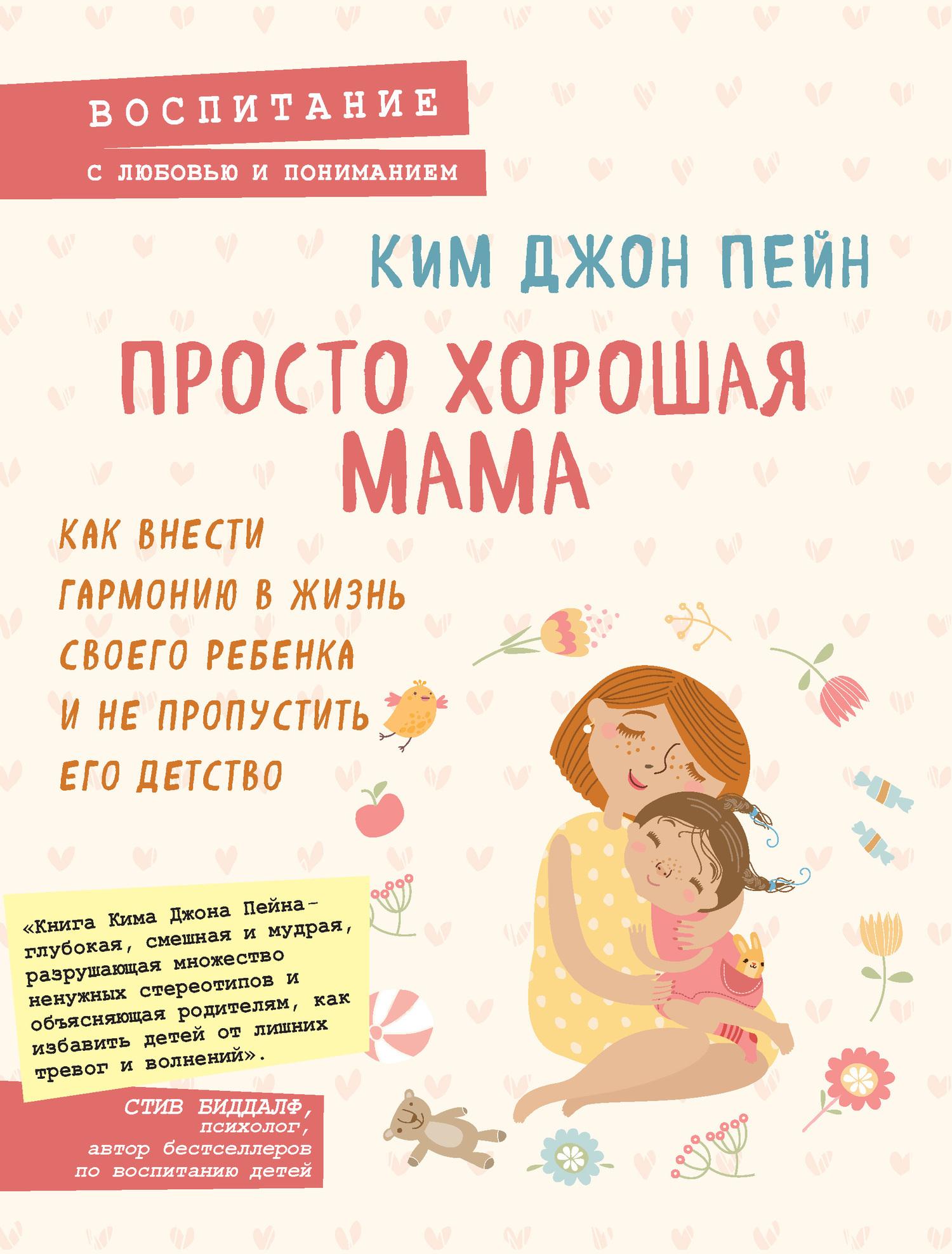 Ким Джон Пейн «Просто хорошая мама. Как внести гармонию в жизнь своего ребенка и не пропустить его детство»