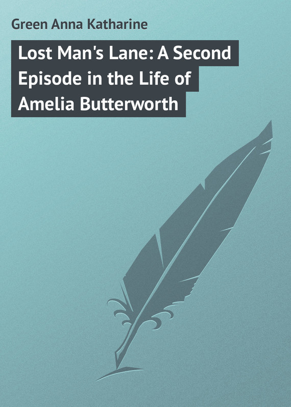 Lost Man's Lane: A Second Episode in the Life of Amelia Butterworth – Anna Green