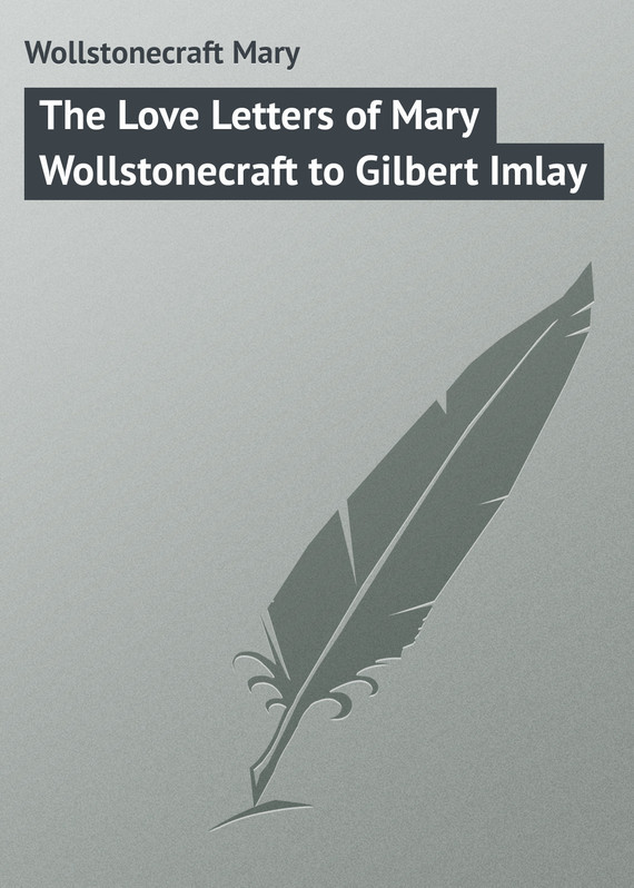 The Love Letters of Mary Wollstonecraft to Gilbert Imlay – Mary Wollstonecraft